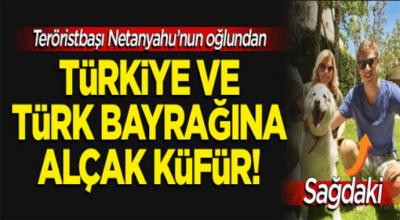 Terörist başı netenyahunun oğlundan Türkiye'ye Türk bayrağına alçak küfür