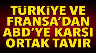 Türkiye ve Fransa'dan ABD'ye karşı ortak tavır