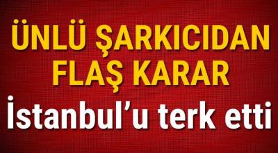 Ünlü şarkıcıdan flaş karar İstanbul'u terk etti!